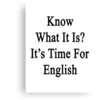 Know What It Is?  It's Time For English Canvas Print