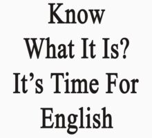 Know What It Is?  It's Time For English by supernova23