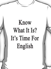 Know What It Is?  It's Time For English T-Shirt