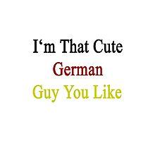 I'm That Cute German Guy You Like Photographic Print