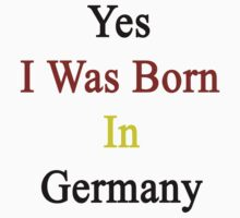 Yes I Was Born In Germany by supernova23
