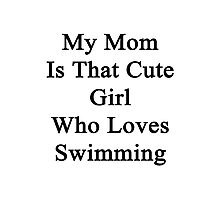 My Mom Is That Cute Girl Who Loves Swimming Photographic Print