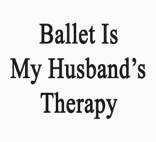 Ballet Is My Husband's Therapy by supernova23