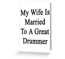 My Wife Is Married To A Great Drummer Greeting Card