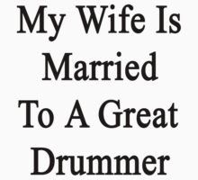 My Wife Is Married To A Great Drummer by supernova23