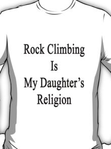Rock Climbing Is My Daughter's Religion T-Shirt
