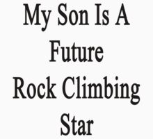 My Son Is A Future Rock Climbing Star by supernova23