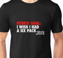Fitness goal: I wish I had a six pack — of beer every day for the rest of my life Unisex T-Shirt
