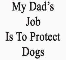 My Dad's Job Is To Protect Dogs by supernova23