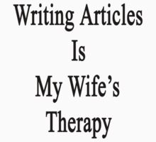 Writing Articles Is My Wife's Therapy by supernova23