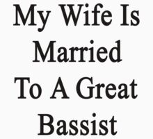 My Wife Is Married To A Great Bassist  by supernova23