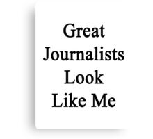 Great Journalists Look Like Me Canvas Print