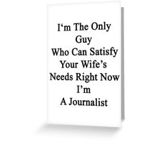 I'm The Only Guy Who Can Satisfy Your Wife's Needs Right Now I'm A Journalist Greeting Card