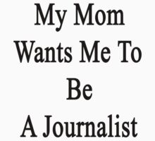 My Mom Wants Me To Be A Journalist by supernova23