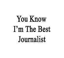 You Know I'm The Best Journalist Photographic Print