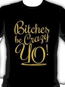 BITCHES BE CRAZY YO - Gold T-Shirt
