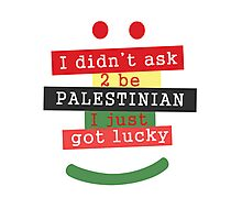 I didn't ask to be Palestinian, I just got lucky Photographic Print
