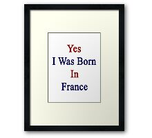 Yes I Was Born In France Framed Print
