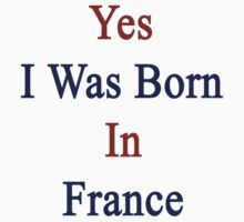 Yes I Was Born In France by supernova23
