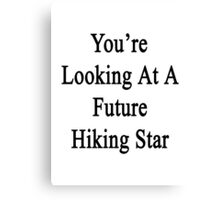 You're Looking At A Future Hiking Star Canvas Print