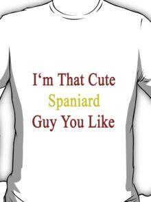 I'm That Cute Spaniard Guy You Like T-Shirt
