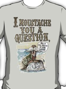 Walrus, I Moustache You a Question T-Shirt