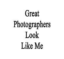 Great Photographers Look Like Me Photographic Print