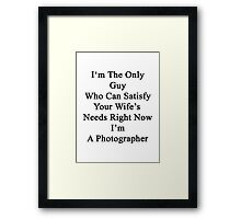 I'm The Only Guy Who Can Satisfy Your Wife's Needs Right Now I'm A Photographer Framed Print