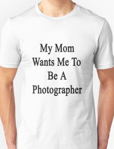 My Mom Wants Me To Be A Photographer Unisex T-Shirt