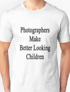 Photographers Make Better Looking Children Unisex T-Shirt