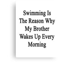 Swimming Is The Reason Why My Brother Wakes Up Every Morning  Canvas Print