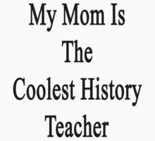 My Mom Is The Coolest History Teacher by supernova23