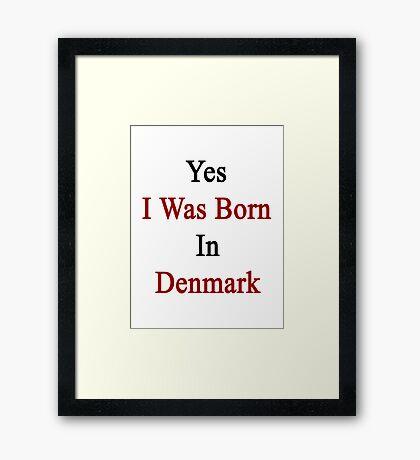 Yes I Was Born In Denmark Framed Print