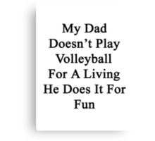 My Dad Doesn't Play Volleyball For A Living He Does It For Fun  Canvas Print