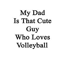 My Dad Is That Cute Guy Who Loves Volleyball Photographic Print