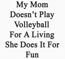 My Mom Doesn't Play Volleyball For A Living She Does It For Fun by supernova23