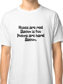 Roses are red Bacon is too Poems are hard  Classic T-Shirt