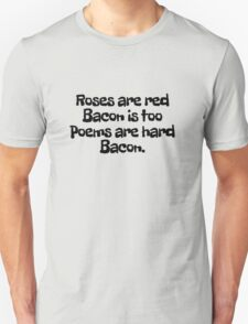 Roses are red Bacon is too Poems are hard  Unisex T-Shirt