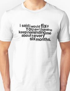 I said I would fix it. Unisex T-Shirt