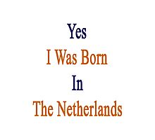 Yes I Was Born In The Netherlands  Photographic Print