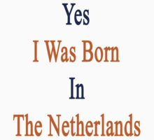 Yes I Was Born In The Netherlands  by supernova23
