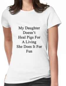 My Daughter Doesn't Heal Pigs For A Living She Does It For Fun Womens Fitted T-Shirt
