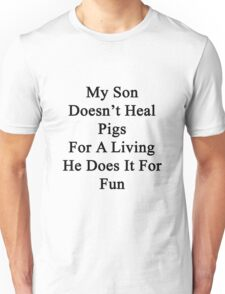 My Son Doesn't Heal Pigs For A Living He Does It For Fun Unisex T-Shirt