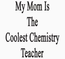 My Mom Is The Coolest Chemistry Teacher by supernova23