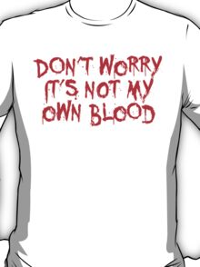 Don't worry, it's not my blood T-Shirt