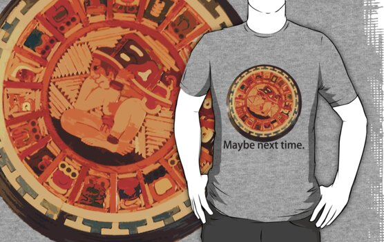 Mayan Apocalypse- Maybe Next Time by cadellin