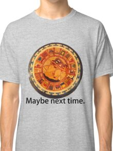Mayan Apocalypse- Maybe Next Time Classic T-Shirt