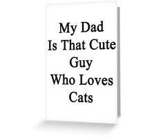 My Dad Is That Cute Guy Who Loves Cats Greeting Card