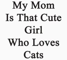 My Mom Is That Cute Girl Who Loves Cats by supernova23