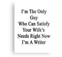 I'm The Only Guy Who Can Satisfy Your Wife's Needs Right Now I'm A Writer  Metal Print